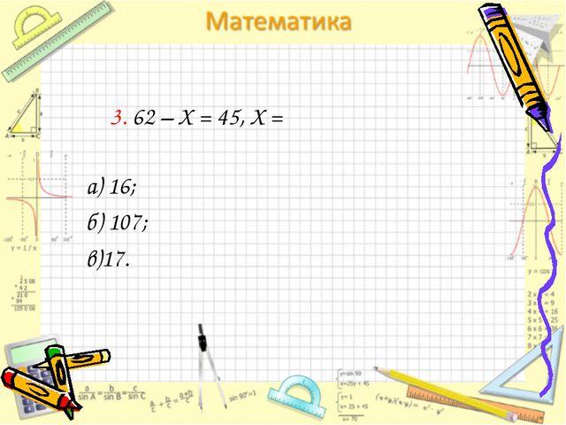 3. 62 – Х = 45, Х = а) 16; б) 107; в)17.