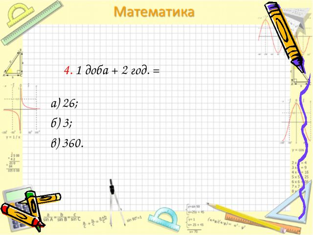 4. 1 доба + 2 год. = а) 26; б) 3; в) 360.
