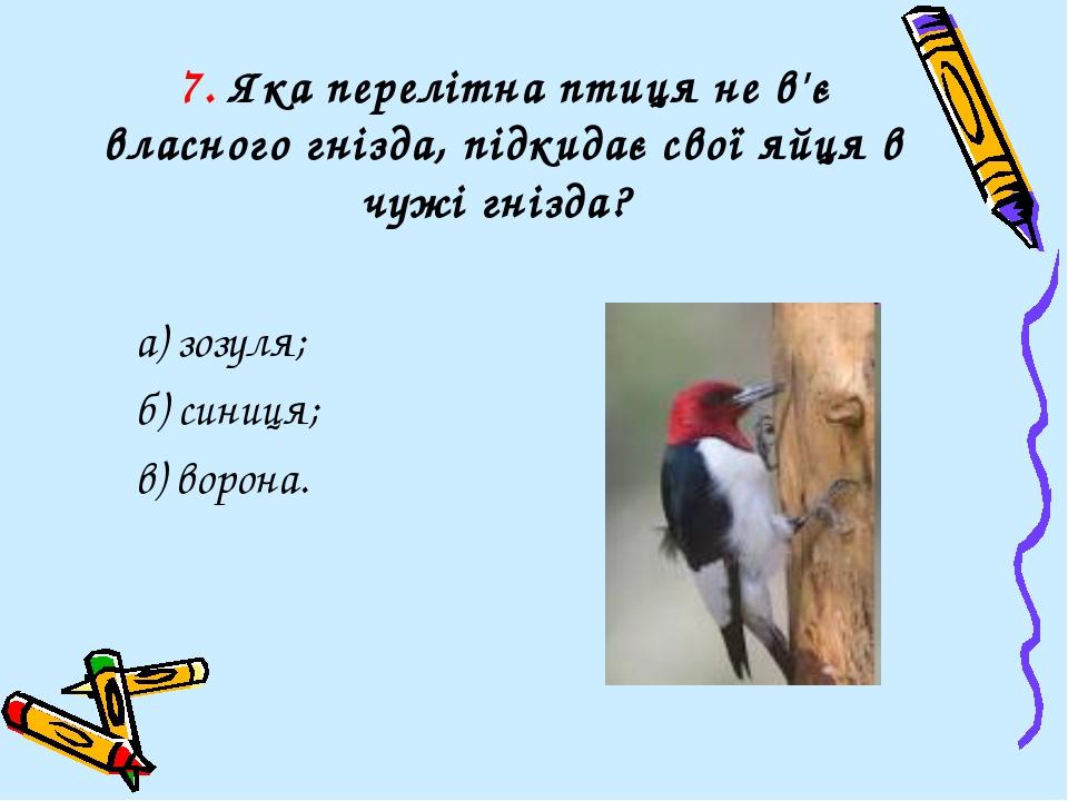 7. Яка перелітна птиця не в'є власного гнізда, підкидає свої яйця в чужі гніз...