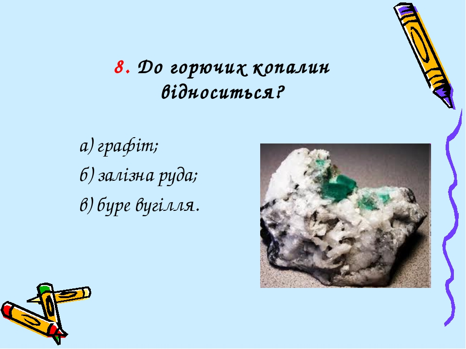 8. До горючих копалин відноситься? а) графіт; б) залізна руда; в) буре вугілля.