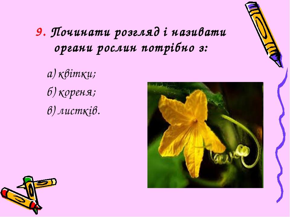 9. Починати розгляд і називати органи рослин потрібно з: а) квітки; б) кореня...