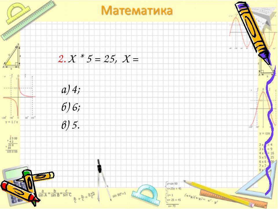 2. Х * 5 = 25, Х = а) 4; б) 6; в) 5.