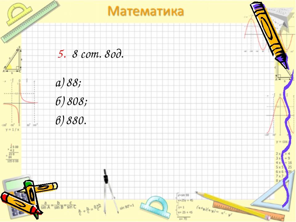 5. 8 сот. 8од. а) 88; б) 808; в) 880.