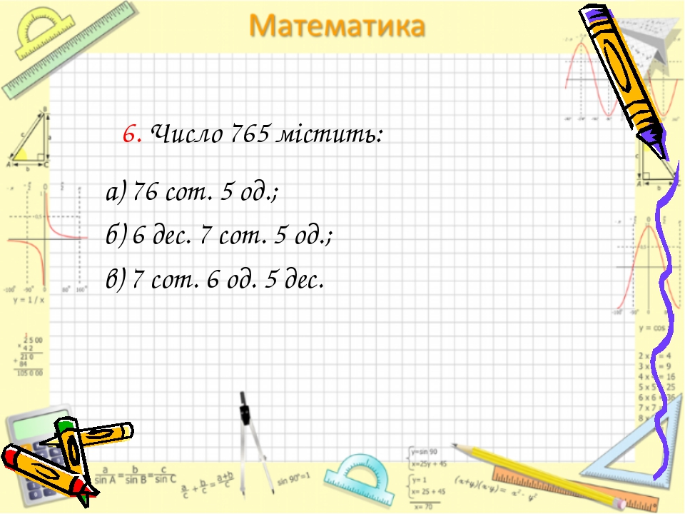 6. Число 765 містить: а) 76 сот. 5 од.; б) 6 дес. 7 сот. 5 од.; в) 7 сот. 6 о...