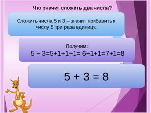 Что значит сложить два числа? Сложить числа 5 и 3 – значит прибавить к числу