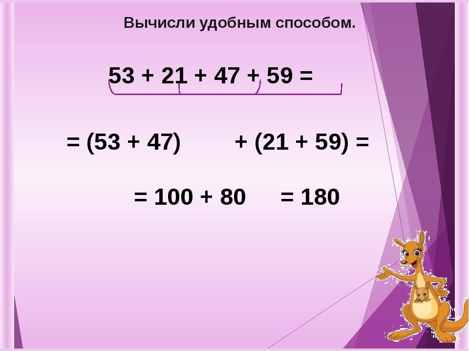 53 + 21 + 47 + 59 = = (53 + 47) + (21 + 59) = = 100 + 80 Вычисли удобным спос...