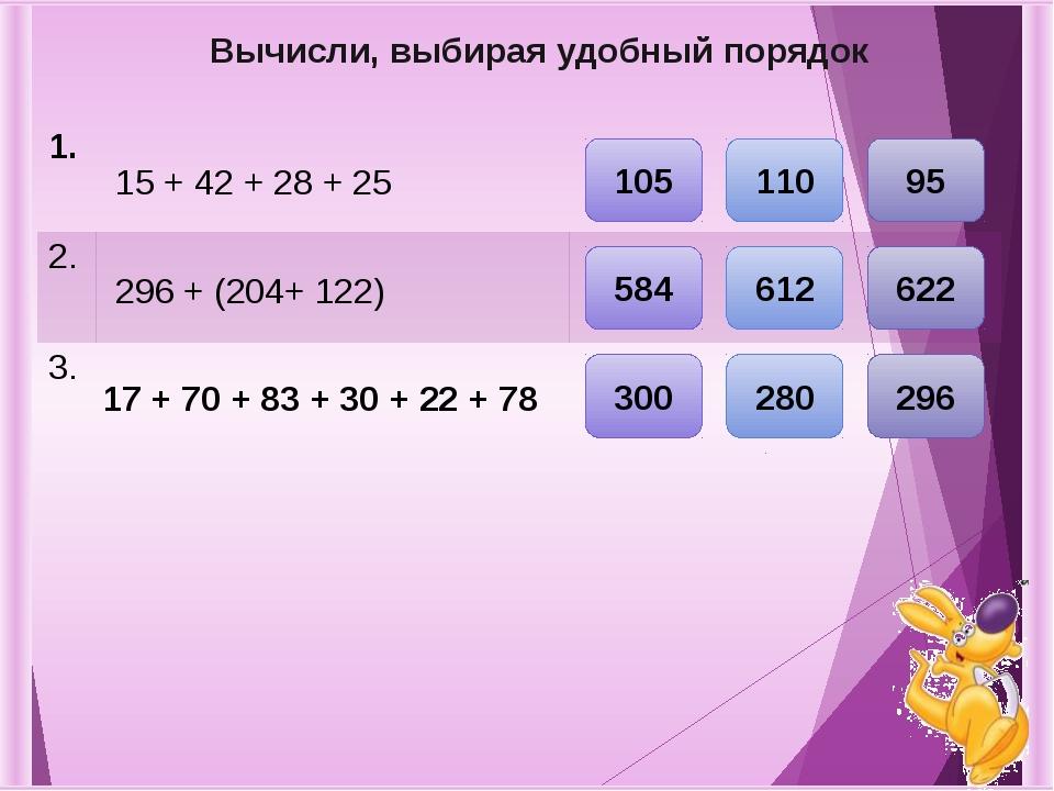 Вычисли, выбирая удобный порядок 17 + 70 + 83 + 30 + 22 + 78 296 + (204+ 122)...