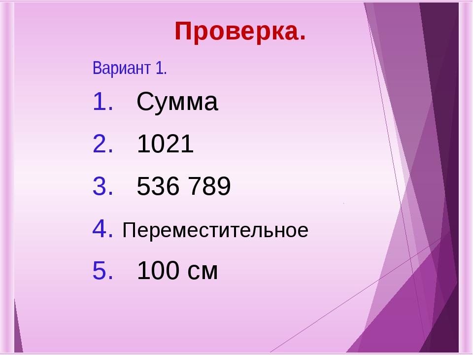 Проверка. Вариант 1. 1.Сумма 2.1021 3.536 789 4.Переместительное 5.100 см
