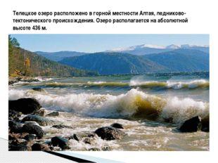 Телецкое озеро расположено в горной местности Алтая, ледниково-тектоническог