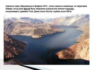 Сарезкое озеро образовалось 6 февраля 1911г., после сильного камнепада на те