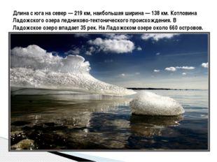 Длина с юга на север— 219км, наибольшая ширина— 138км. Котловина Ладожск