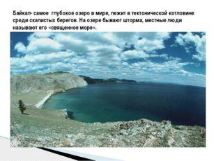 Байкал- самое глубокое озеро в мире, лежит в тектонической котловине среди с