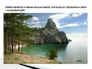 Байкал является и самым чистым озером, хотя вода его загрязнена в связи с по