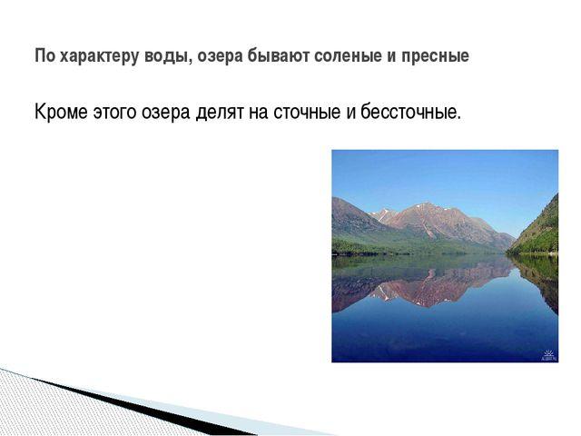 Кроме этого озера делят на сточные и бессточные. По характеру воды, озера быв...