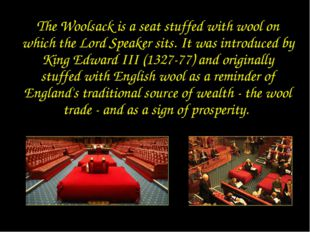 Woolsack The Woolsack is a seat stuffed with wool on which the Lord Speaker s