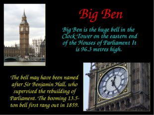 Big Ben Big Ben is the huge bell in the Clock Tower on the eastern end of the