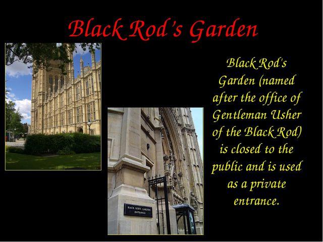 Black Rod's Garden Black Rod's Garden (named after the office of Gentleman Us...