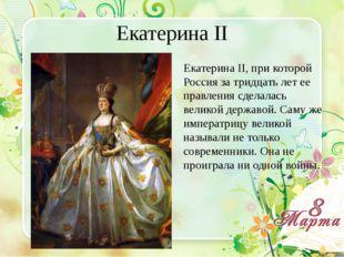 Екатерина II Екатерина II, при которой Россия за тридцать лет ее правления сд