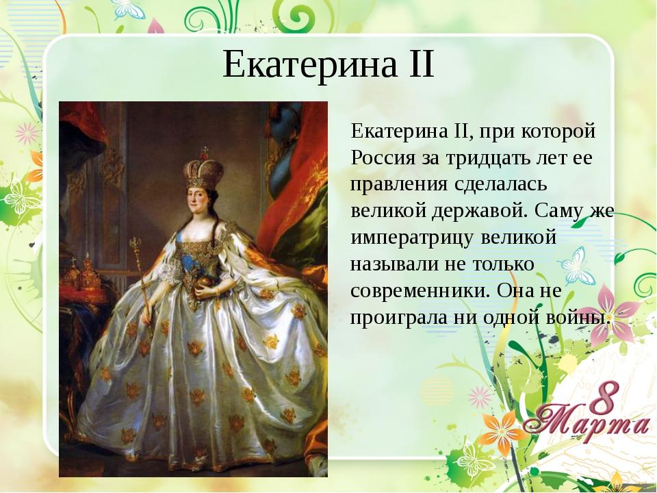 Екатерина II Екатерина II, при которой Россия за тридцать лет ее правления сд...