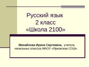 Русский язык 2 класс «Школа 2100» Михайлова Ирина Сергеевна, учитель начальны