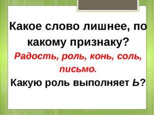 Какое слово лишнее, по какому признаку? Радость, роль, конь, соль, письмо. Ка