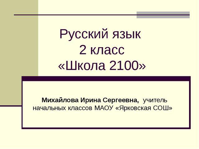 Русский язык 2 класс «Школа 2100» Михайлова Ирина Сергеевна, учитель начальны...