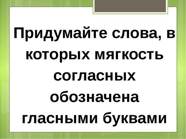 Придумайте слова, в которых мягкость согласных обозначена гласными буквами