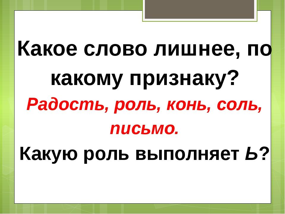 Какое слово лишнее, по какому признаку? Радость, роль, конь, соль, письмо. Ка...