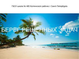 ГБОУ школа № 465 Колпинского района г. Санкт-Петербурга Учитель начальных кла