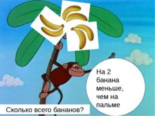 На 2 банана меньше, чем на пальме Сколько всего бананов?