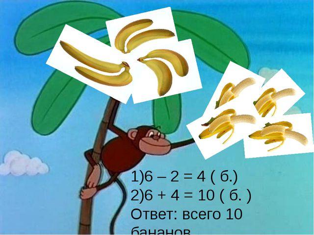 6 – 2 = 4 ( б.) 6 + 4 = 10 ( б. ) Ответ: всего 10 бананов.