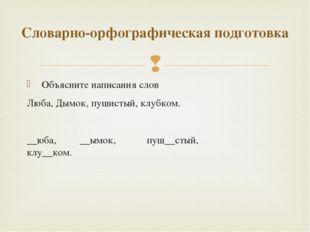 Объясните написания слов Люба, Дымок, пушистый, клубком.  __юба, __ымок, пу