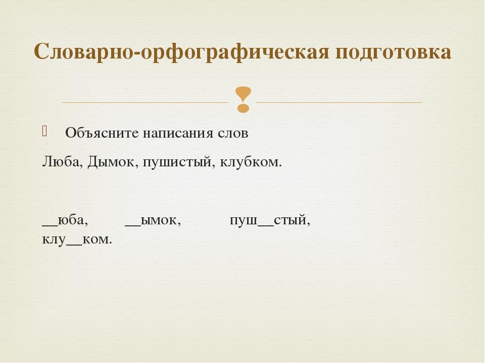 Объясните написания слов Люба, Дымок, пушистый, клубком.  __юба, __ымок, пу...