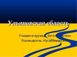 Ульяновская область Учащиеся кружка : Весёлые нотки» Руководитель: Нугайбеков