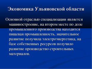 Экономика Ульяновской области Основной отраслью специализации является машино