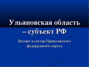 Ульяновская область – субъект РФ Входит в состав Приволжского федерального ок