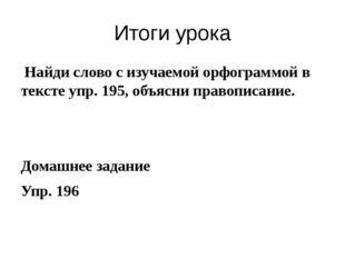 Итоги урока Найди слово с изучаемой орфограммой в тексте упр. 195, объясни пр