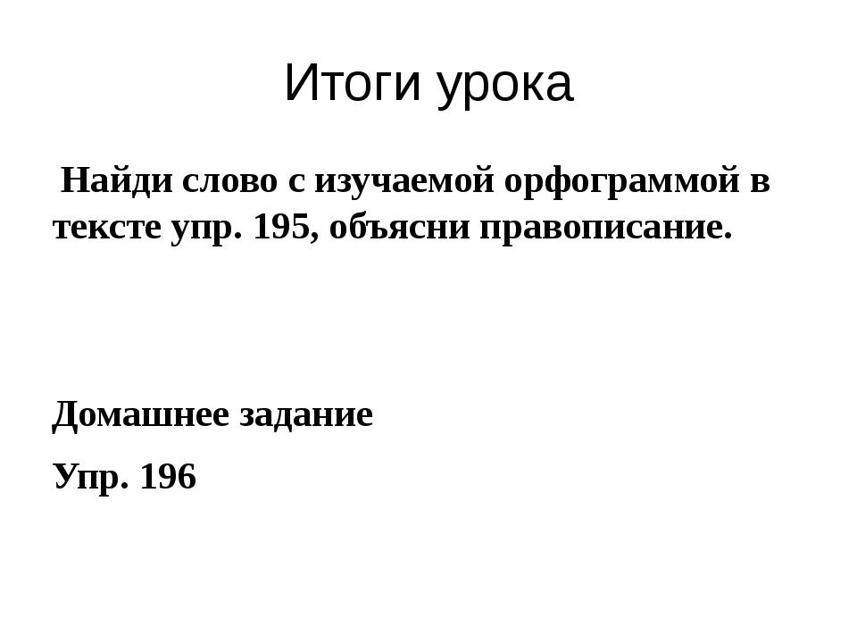 Итоги урока Найди слово с изучаемой орфограммой в тексте упр. 195, объясни пр...