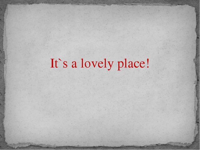It`s a lovely place!