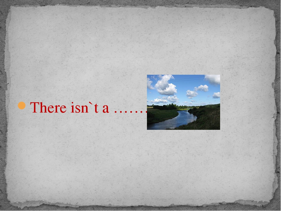 There isn`t a …………….