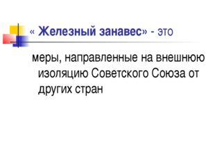 « Железный занавес» - это меры, направленные на внешнюю изоляцию Советского С