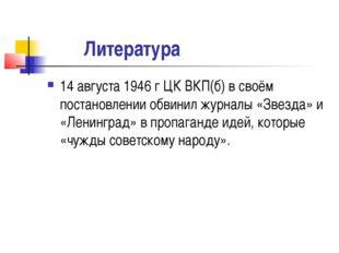 Литература 14 августа 1946 г ЦК ВКП(б) в своём постановлении обвинил журналы