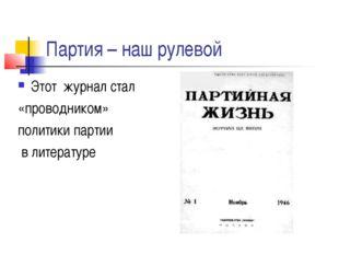 Партия – наш рулевой Этот журнал стал «проводником» политики партии в литерат