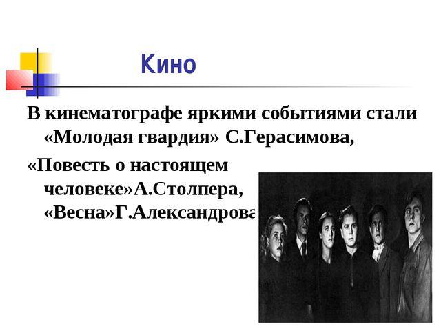 Кино В кинематографе яркими событиями стали «Молодая гвардия» С.Герасимова,...