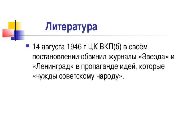 Литература 14 августа 1946 г ЦК ВКП(б) в своём постановлении обвинил журналы...