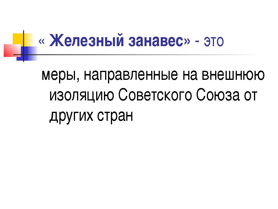 « Железный занавес» - это меры, направленные на внешнюю изоляцию Советского С...