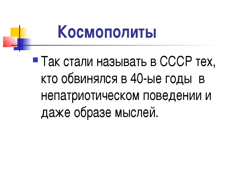 Космополиты Так стали называть в СССР тех, кто обвинялся в 40-ые годы в непа...