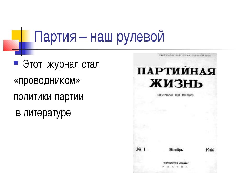 Партия – наш рулевой Этот журнал стал «проводником» политики партии в литерат...