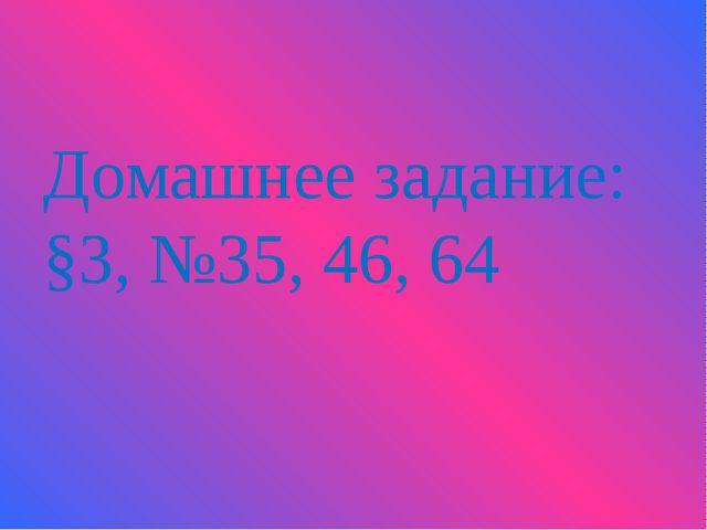 Домашнее задание: §3, №35, 46, 64