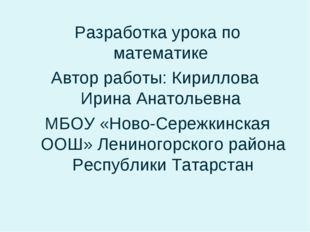 Разработка урока по математике Автор работы: Кириллова Ирина Анатольевна МБОУ